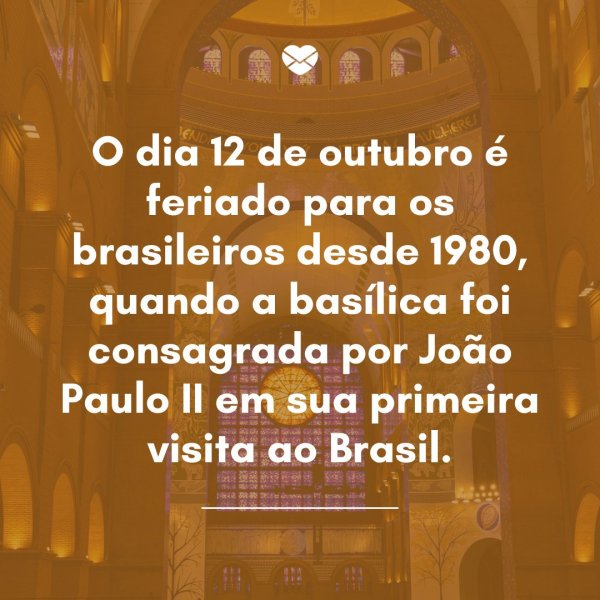 'O dia 12 de outubro é feriado para os brasileiros desde 1980, quando a basílica foi consagrada por João Paulo II em sua primeira visita ao Brasil.' - Dia de Nossa Senhora Aparecida