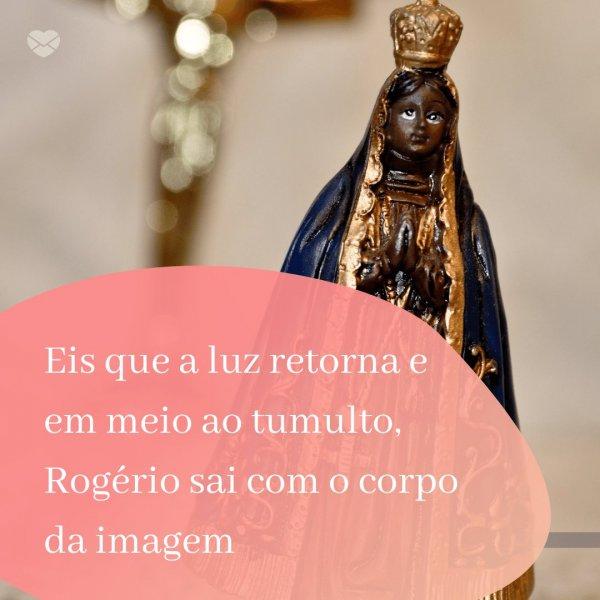 'Eis que a luz retorna e em meio ao tumulto, Rogério sai com o corpo da imagem' - Dia de Nossa Senhora Aparecida