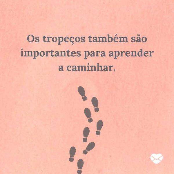 'Os tropeços também são importantes para aprender a caminhar.' - Mensagens de incentivo a um amigo