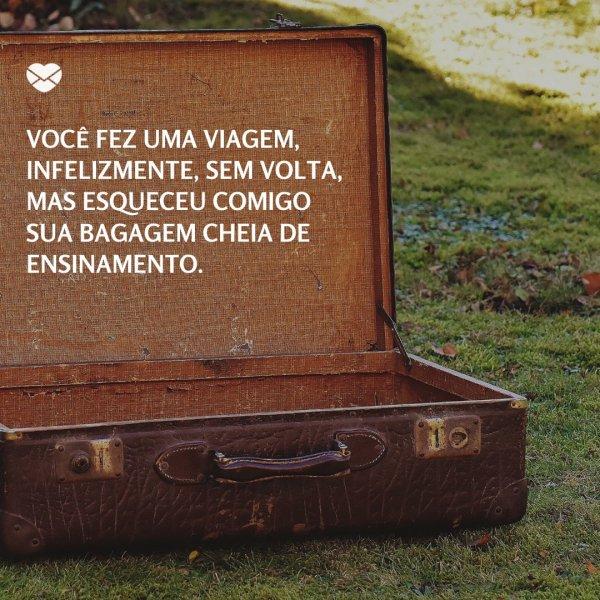 'Você fez uma viagem, infelizmente, sem volta, mas esqueceu comigo sua bagagem cheia de ensinamento.' -Para o irmão que se foi