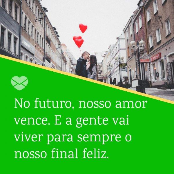 'No futuro, nosso amor vence. E a gente vai viver para sempre o nosso final feliz.' - Mensagens de amor para quem mora longe