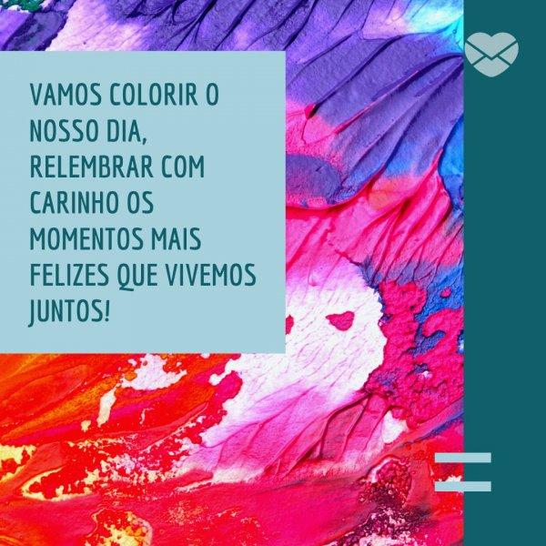 'Vamos colorir o nosso dia, relembrar com carinho os momentos mais felizes que vivemos juntos!' - Mensagens de amor para quem mora longe