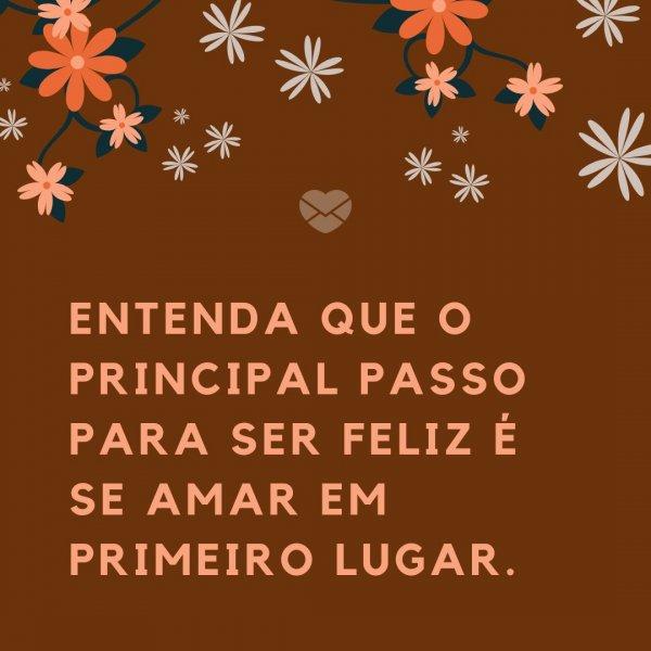'Entenda que o principal passo para ser feliz é se amar em primeiro lugar.' - 20 Frases para te fazer sorrir