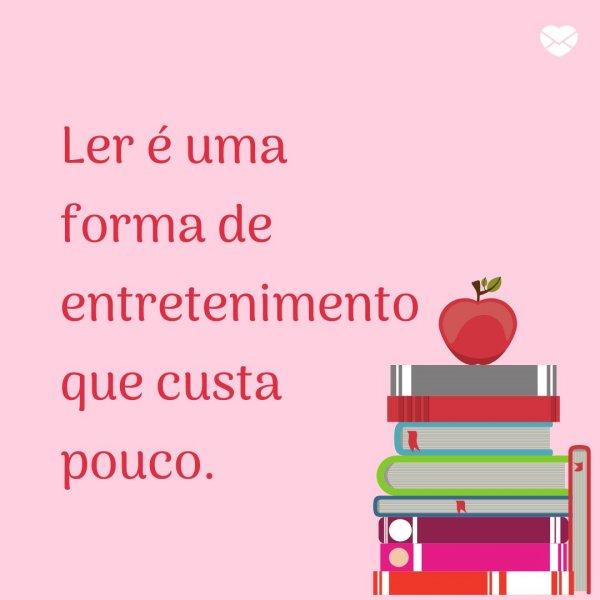 'Ler é uma forma de entretenimento que custa pouco.' - Motivos para ser um leitor