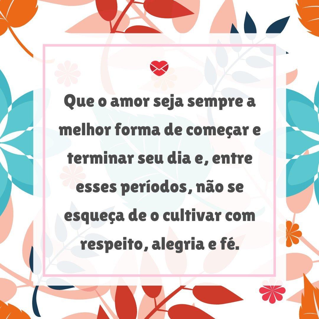 'Que o amor seja sempre a melhor forma de começar e terminar seu dia e, entre esses períodos, não se esqueça de o cultivar com respeito, alegria e fé.' - Frases para status
