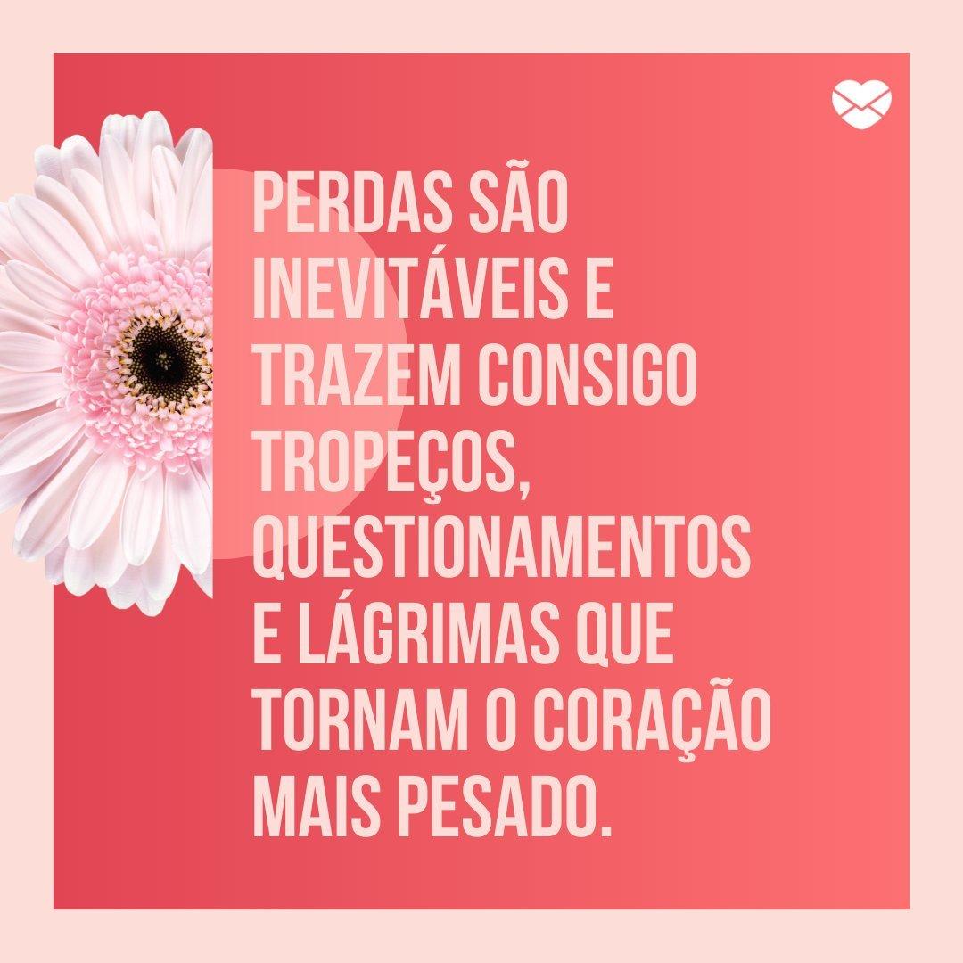 'Perdas são inevitáveis e trazem consigo tropeços, questionamentos e lágrimas que tornam o coração mais pesado.' - Frases para status
