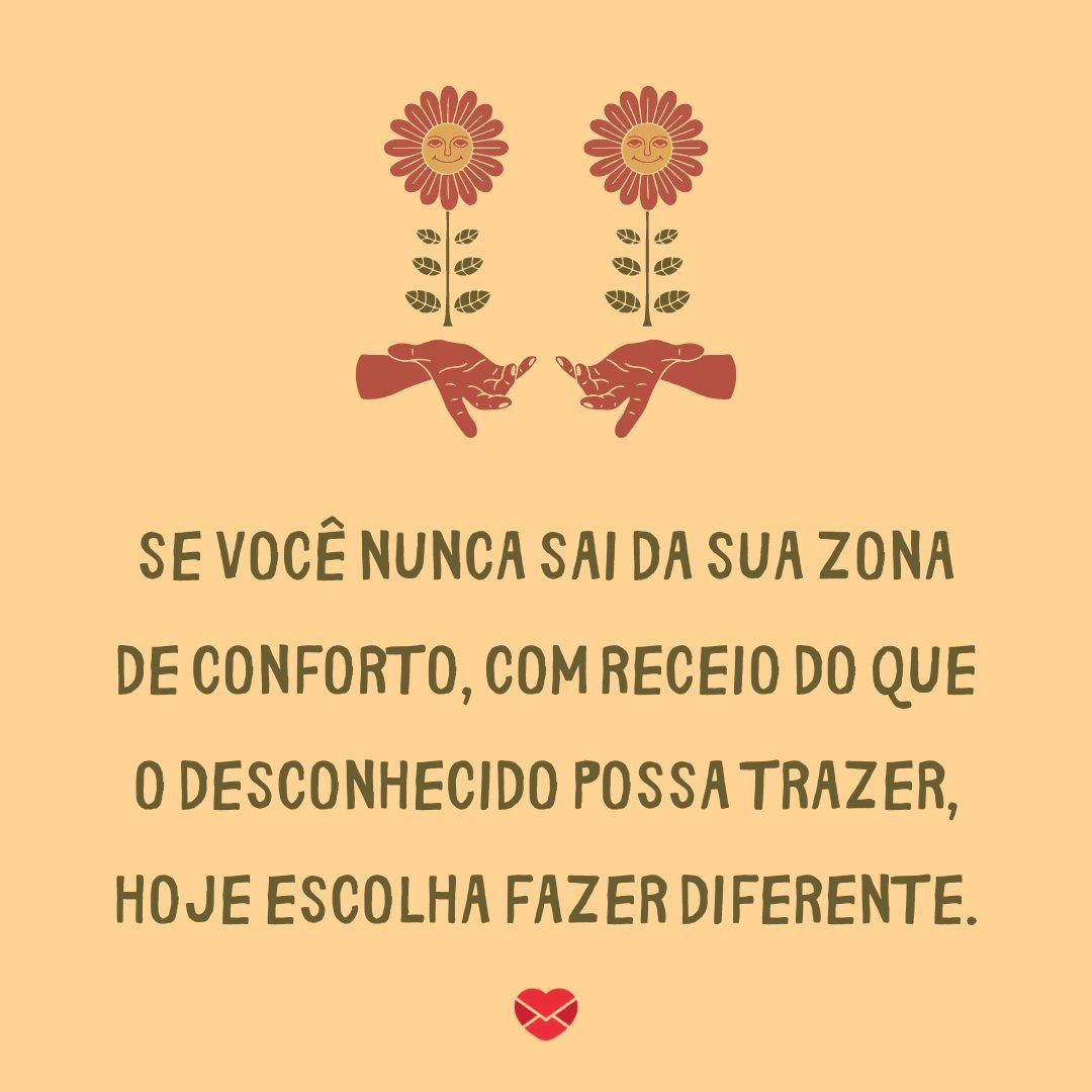 'Se você nunca sai da sua zona de conforto, com receio do que o desconhecido possa trazer, hoje escolha fazer diferente.' - Frases para status