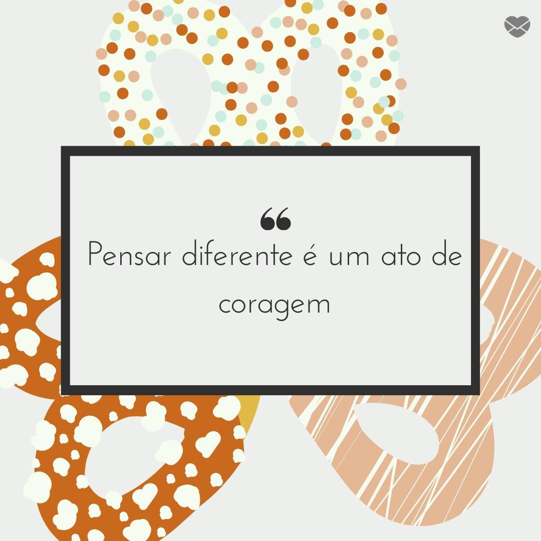 'Pensar diferente é um ato de coragem' - Frases para status