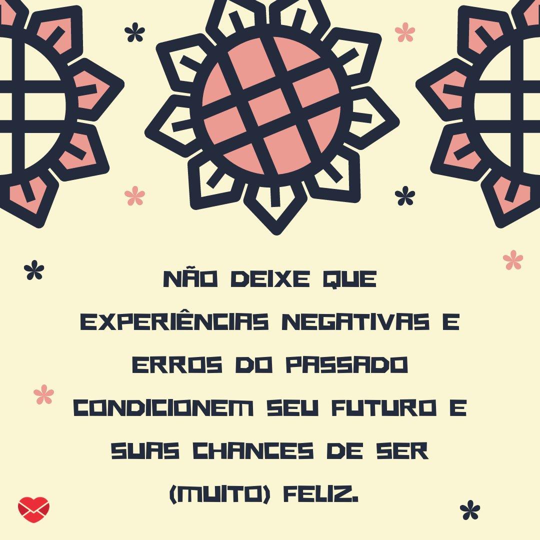 'Não deixe que experiências negativas e erros do passado condicionem seu futuro e suas chances de ser (muito) feliz.' - Frases para status