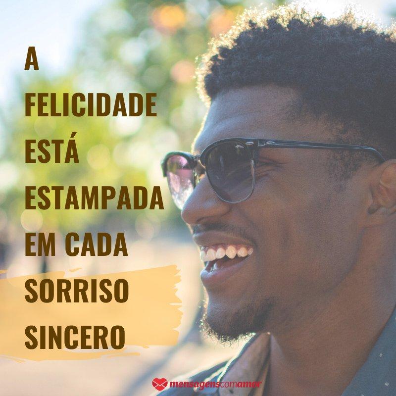 'A felicidade está estampada em cada sorriso sincero' - Por um sorriso sem fim