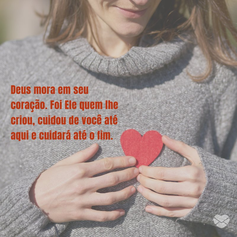 'Deus mora em seu coração. Foi Ele quem lhe criou, cuidou de você até aqui e cuidará até o fim.' -Deus sabe o que faz e traz
