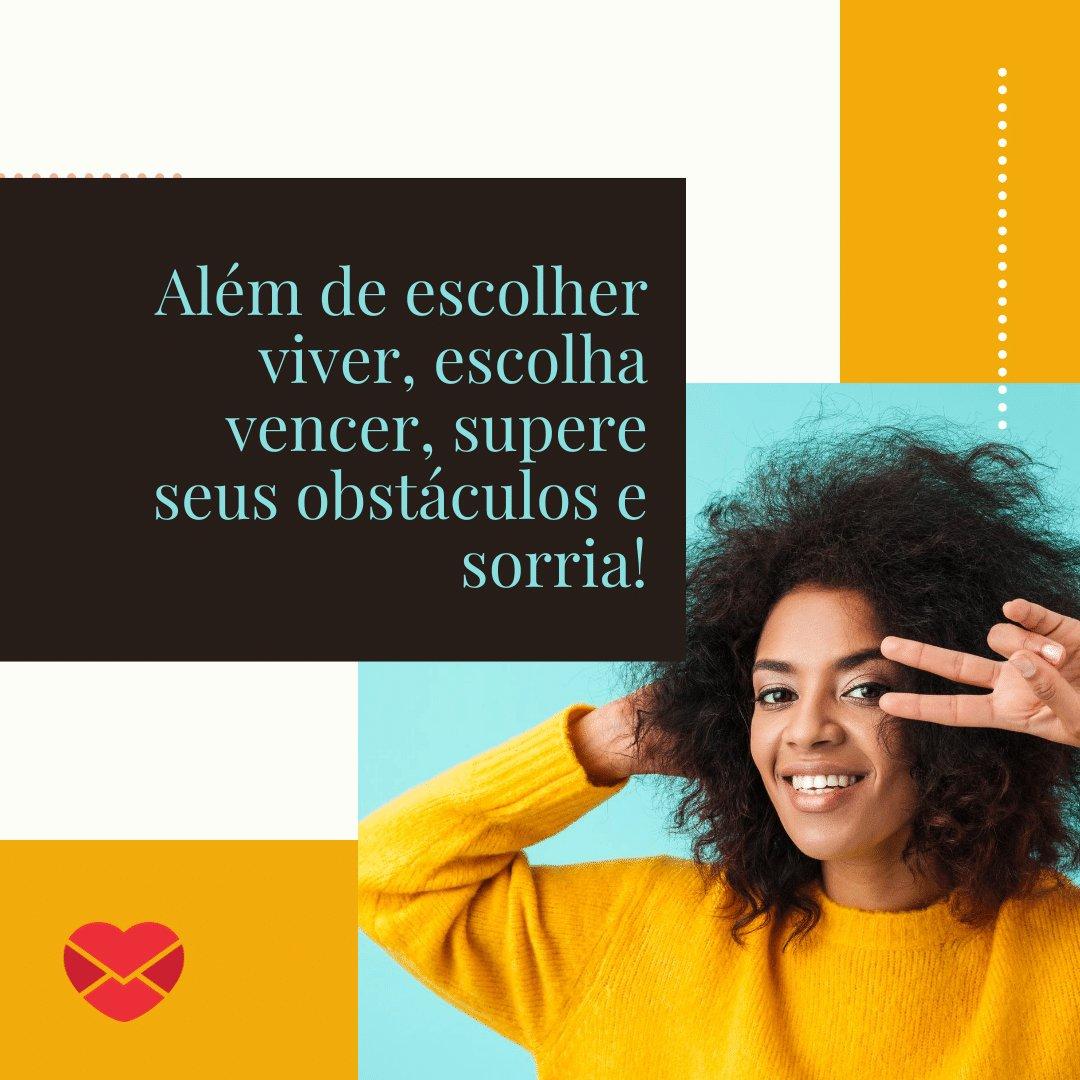 'Além de escolher viver, escolha vencer, supere seus obstáculos e sorria!' - Um novo dia para sorrir