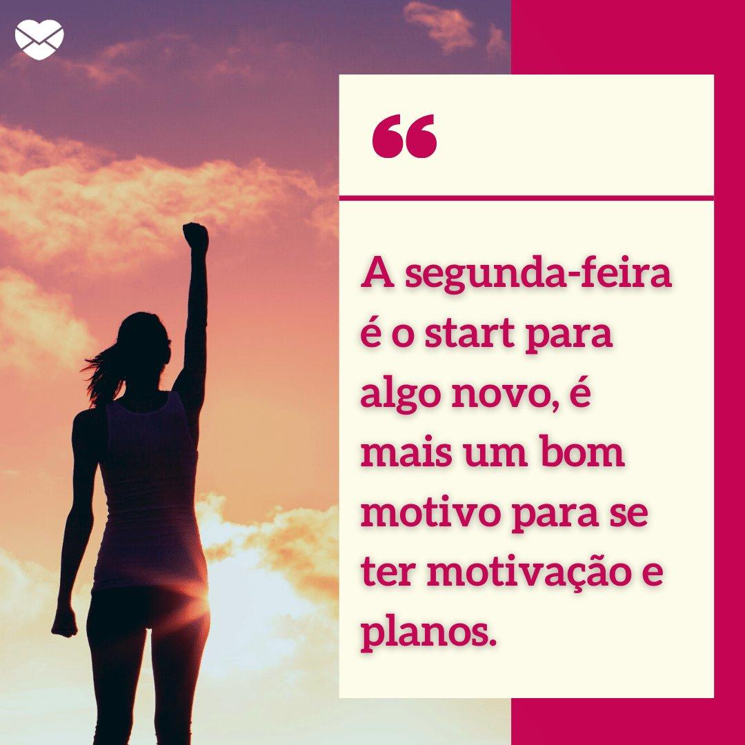 'A segunda-feira é o start para algo novo, é mais um bom motivo para se ter  motivação e planos.' - Segunda-feira com o pé direito