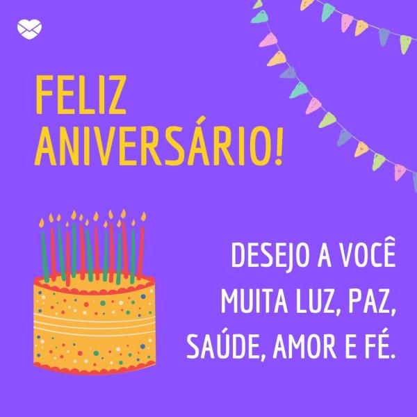 'Feliz Aniversário! Desejo a você muita luz, paz, saúde, amor e fé.' - Para parabenizar alguém especial