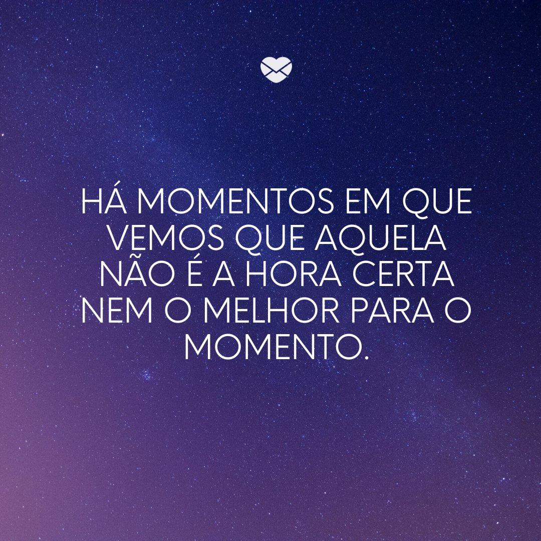 'Há momentos em que vemos que aquela não é a hora certa nem o melhor para o momento.' -Luta e glória