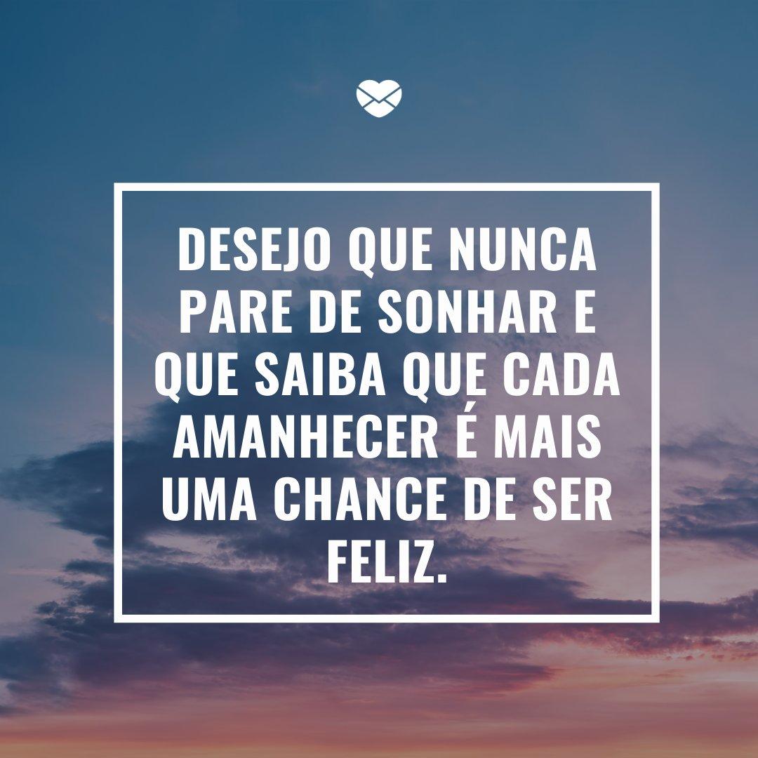 'Desejo que nunca pare de sonhar e que saiba que cada amanhecer é mais uma chance de ser feliz.' -Todo dia é dia de recomeçar