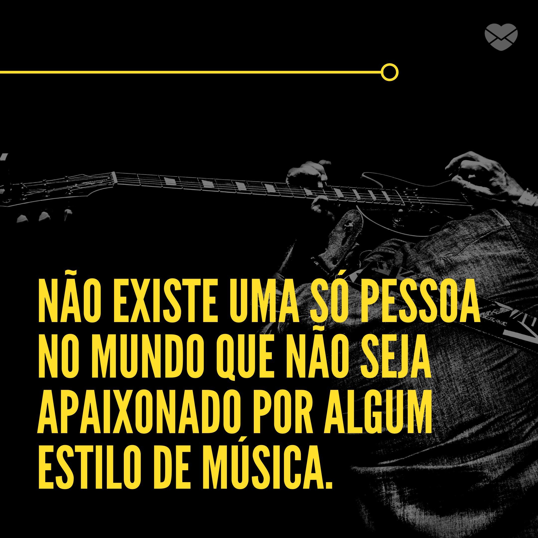 'Não existe uma só pessoa no mundo que não seja apaixonado por algum estilo de música.' - A música me acalma