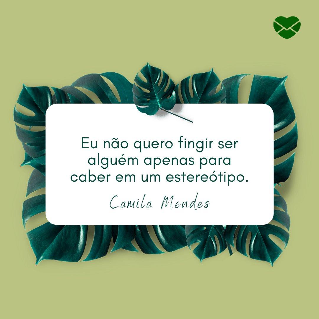'Eu não quero fingir ser alguém apenas para caber em um estereótipo.' - Camila Mendes