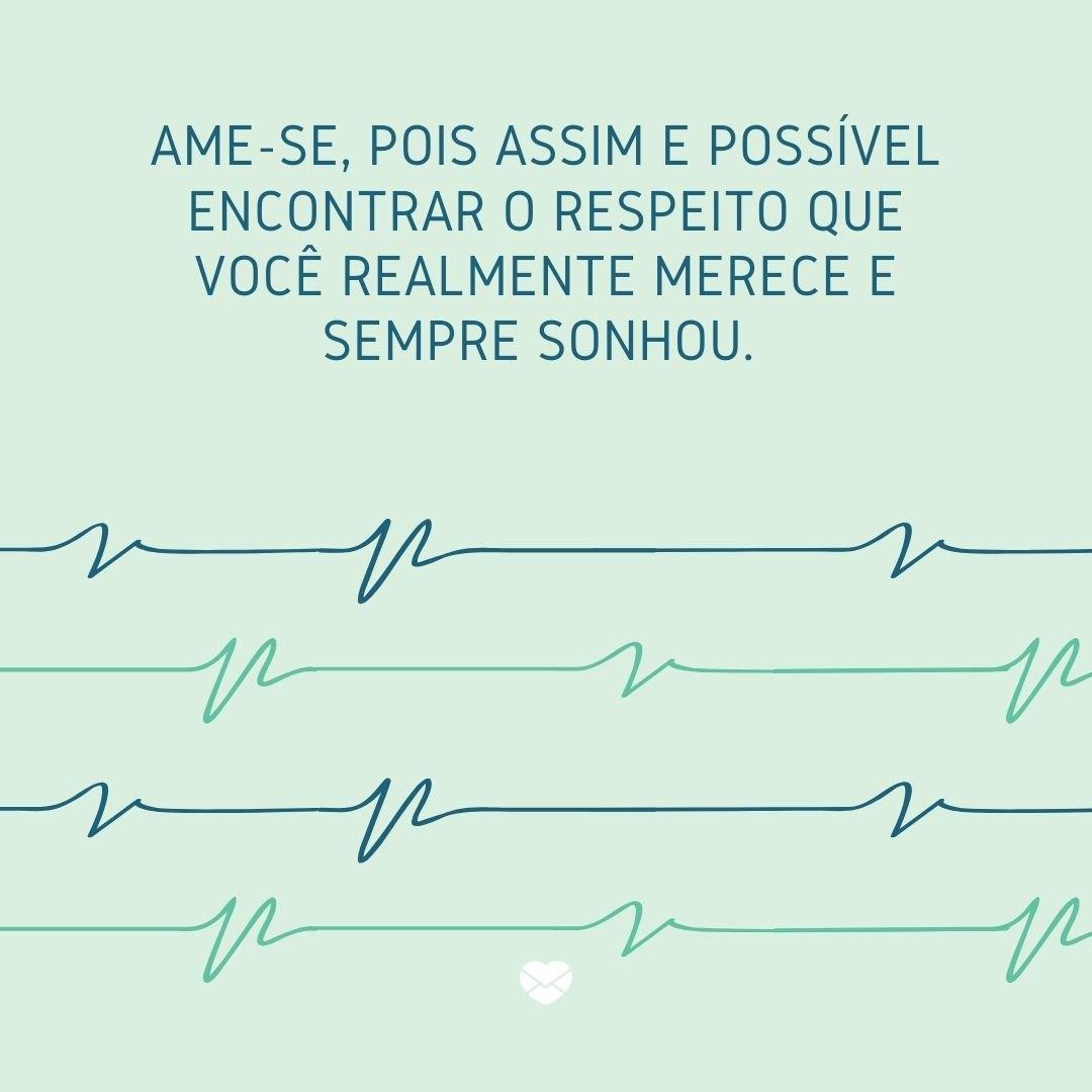 'Ame-se, pois assim é possível encontrar o respeito que você realmente merece e sempre sonhou.' - Cuide de si