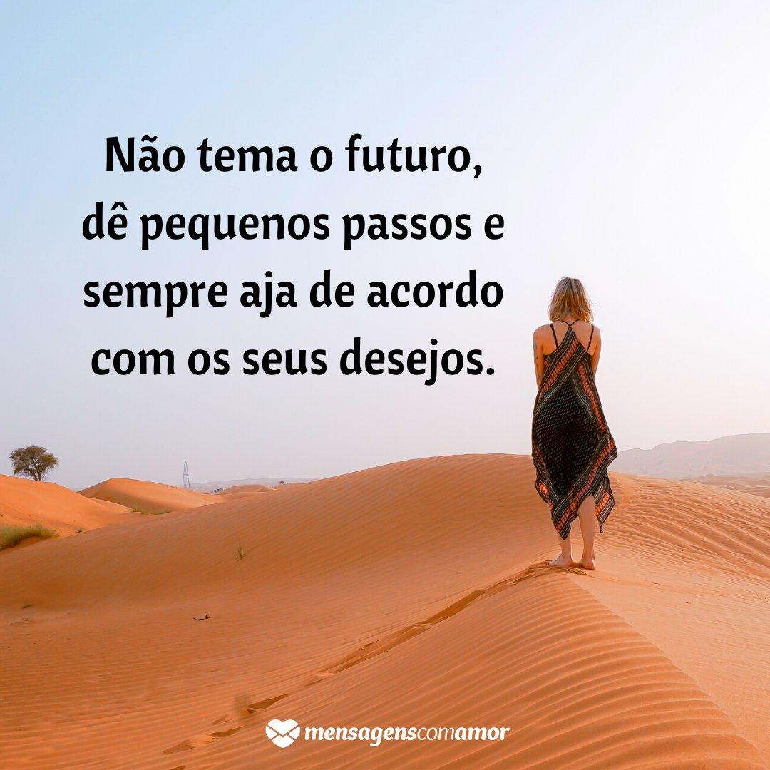 'Não tema o futuro, dê pequenos passos e sempre aja de acordo com os seus desejos.' -  Você é o único representante do seu sonho