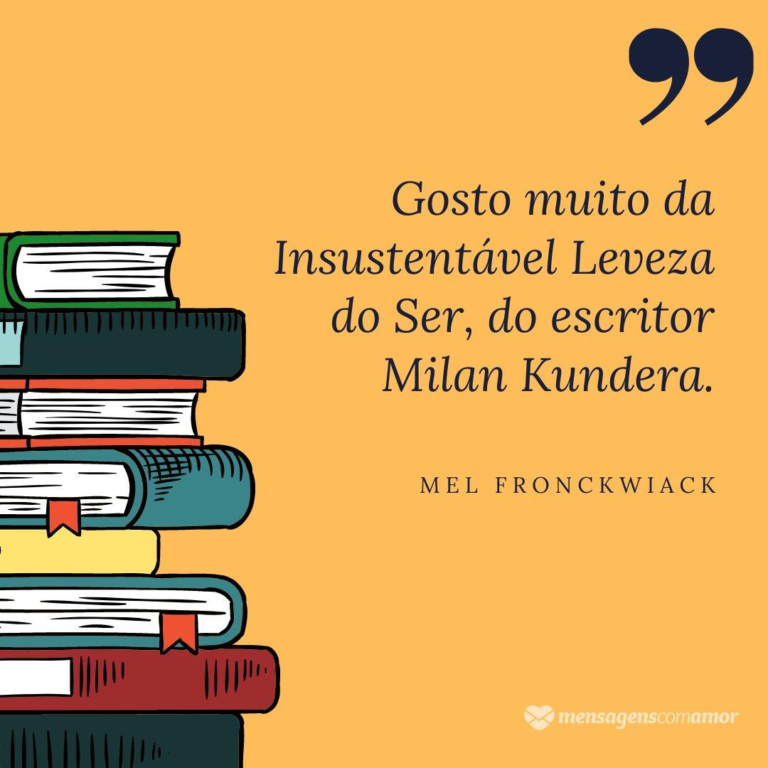 'Gosto muito da Insustentável Leveza do Ser, do escritor Milan Kundera.' - Mel Fronckowiak