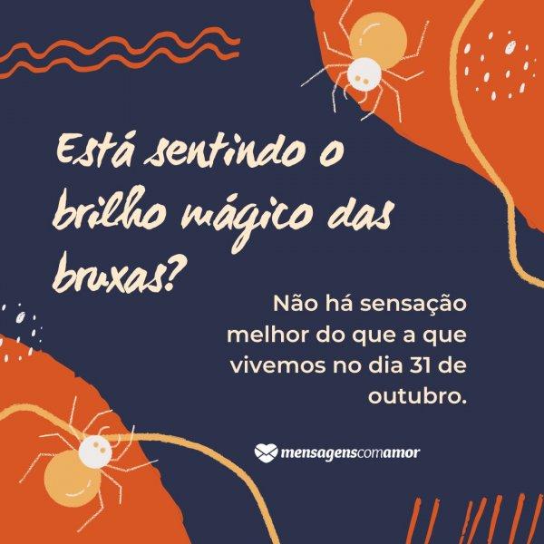 'Está sentindo o brilho mágico das bruxas? Não há sensação melhor do que a que vivemos no dia 31 de outubro.' - Gostosuras ou travessuras?
