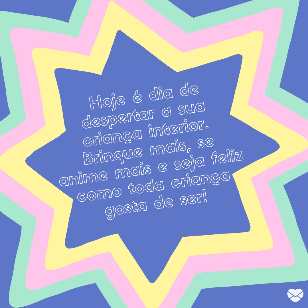 ' Hoje é dia de despertar a sua criança interior. Brinque mais, se anime mais e seja feliz como toda criança gosta de ser!' -Relembre sua criança interior