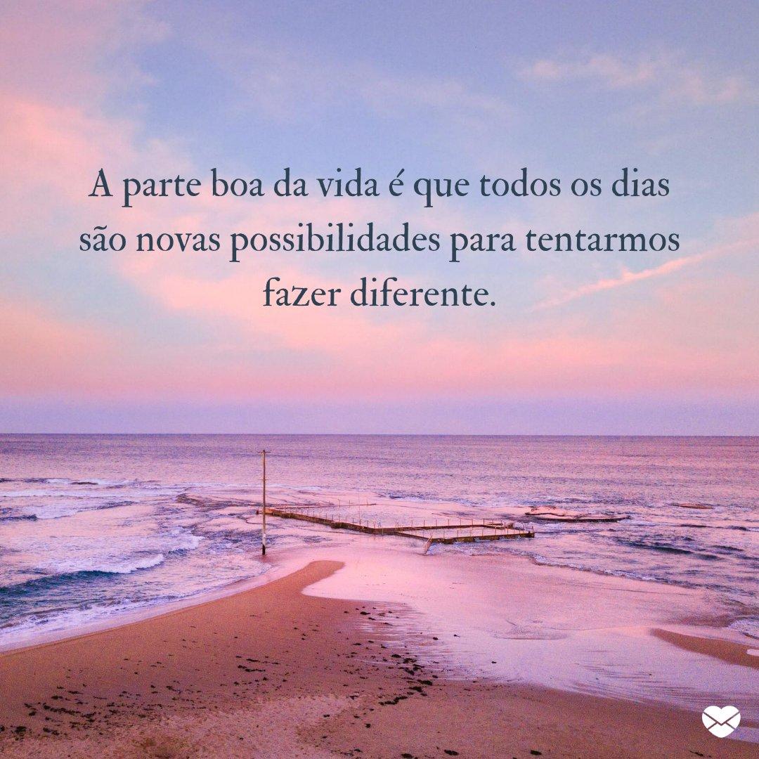 'A parte boa da vida é que todos os dias são novas possibilidades para tentarmos fazer diferente.' - Deixe o orgulho de lado e peça desculpas