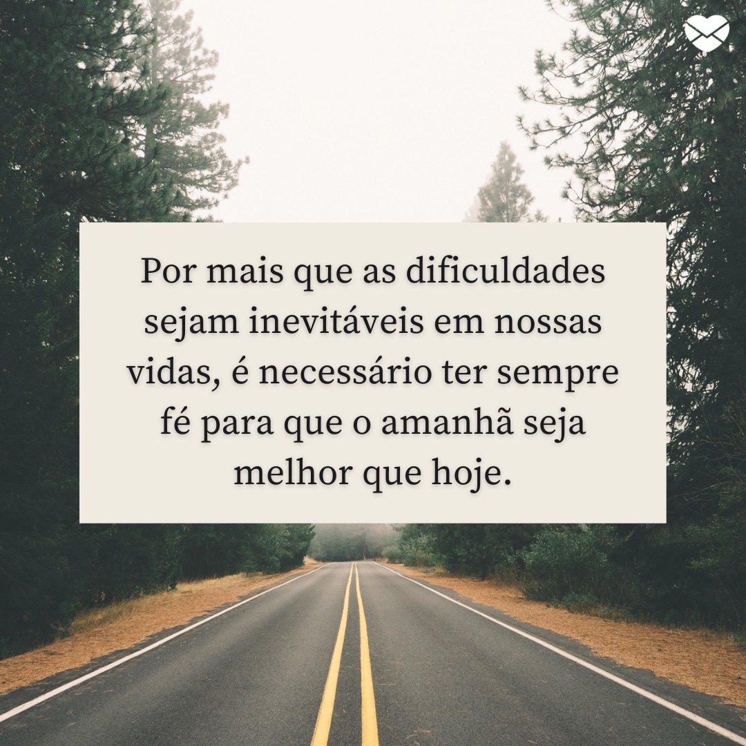 'Por mais que as dificuldades sejam inevitáveis em nossas vidas, é necessário ter sempre fé para que o amanhã seja melhor que hoje.' - Acredito na vida