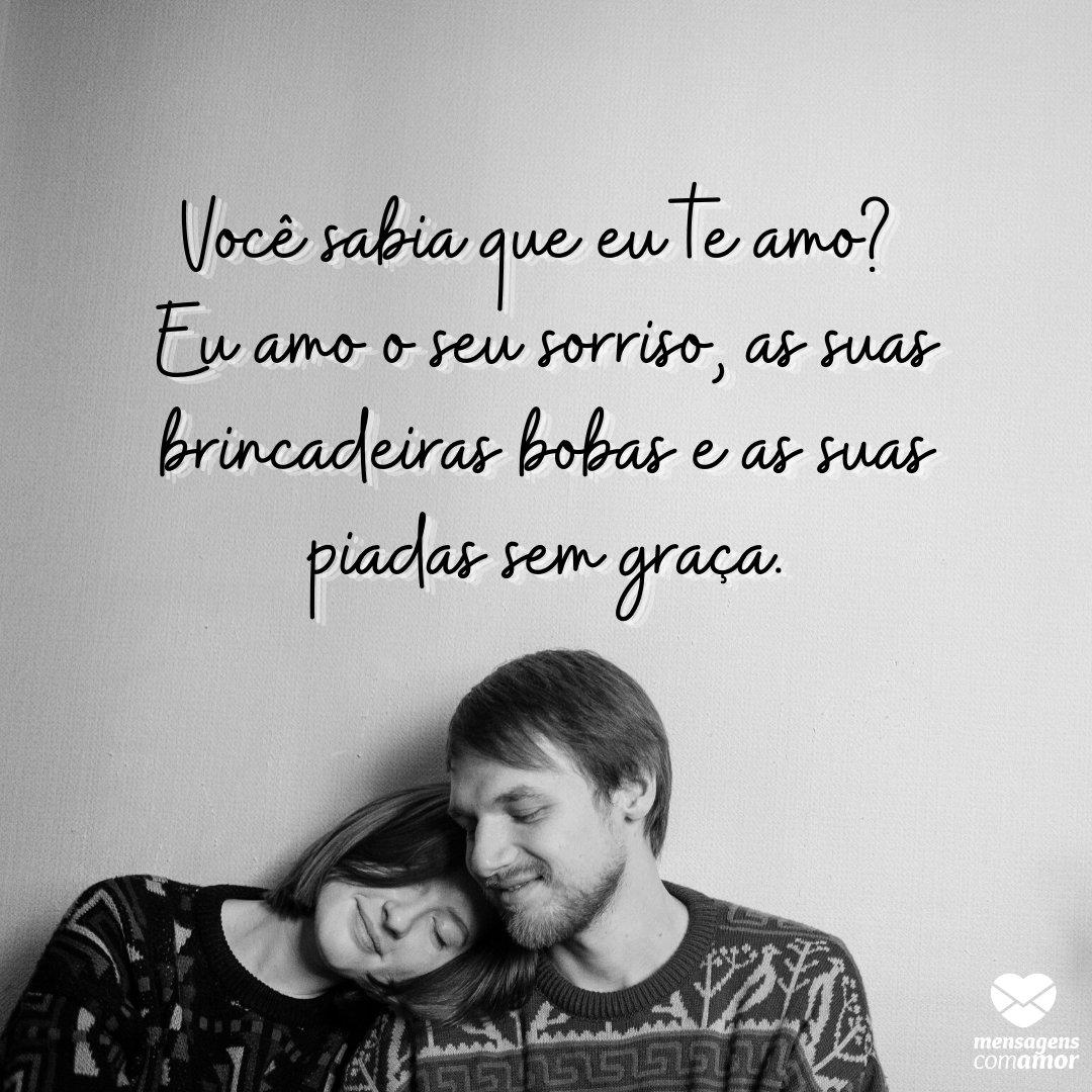 'Você sabia que eu te amo? Eu amo o seu sorriso, as suas brincadeiras bobas e as suas piadas sem graça. ' - Mensagens para o namorado