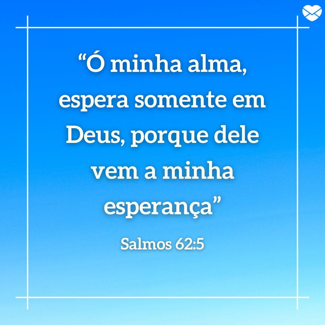 """""""Ó minha alma, espera somente em Deus, porque dele vem a minha esperança"""" - Mensagens bíblicas para hoje!"""