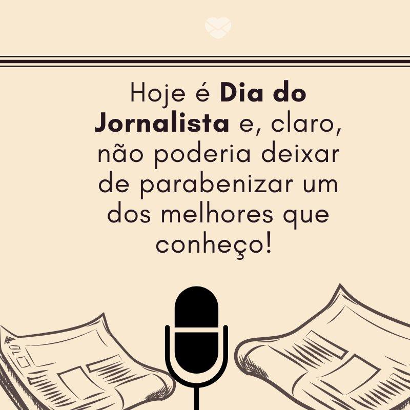 'Hoje é Dia do Jornalista e, claro, não poderia deixar de parabenizar um dos melhores que conheço! ' -Dia do Jornalista