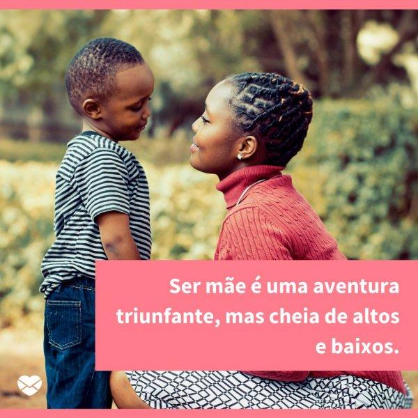 'Ser mãe é uma aventura triunfante, mas cheia de altos e baixos.' - Reflexões sobre ser mãe