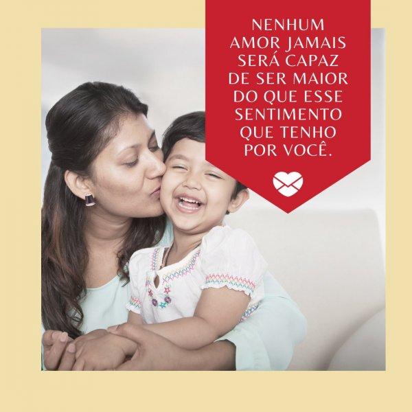 'Nenhum amor jamais será capaz de ser maior do que esse sentimento que tenho por você.' - Textos de amor para a mãe