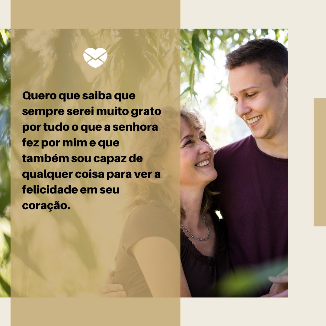 'Quero que saiba que sempre serei muito grato por tudo o que a senhora fez por mim e que também sou capaz de qualquer coisa para ver a felicidade em seu coração.' - Textos de amor para a mãe