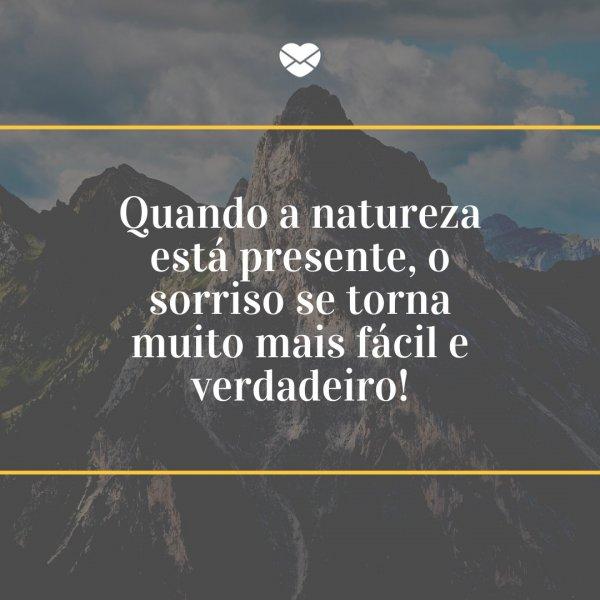 'Quando a natureza está presente, o sorriso se torna muito mais fácil e verdadeiro!' - Legendas para fotos na montanha