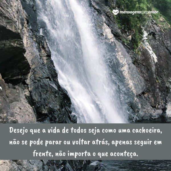 'Desejo que a vida de todos seja como uma cachoeira, não se pode parar ou voltar atrás, apenas seguir em frente, não importa o que aconteça. ' - Legendas para fotos em cachoeiras