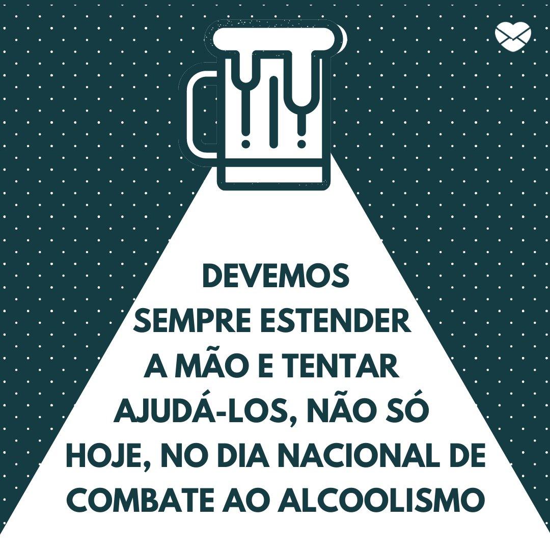 'Por muito tempo, acreditou-se que o alcoolismo acontecia devido à falta de caráter. O mundo evoluiu e hoje nós já sabemos que é uma doença! Então, ao invés de julgar quem sofre com isso, devemos estender a mão e tentar ajudá-los, não só hoje, mas sempre!' - Dia Nacional de Combate ao Alcoolismo