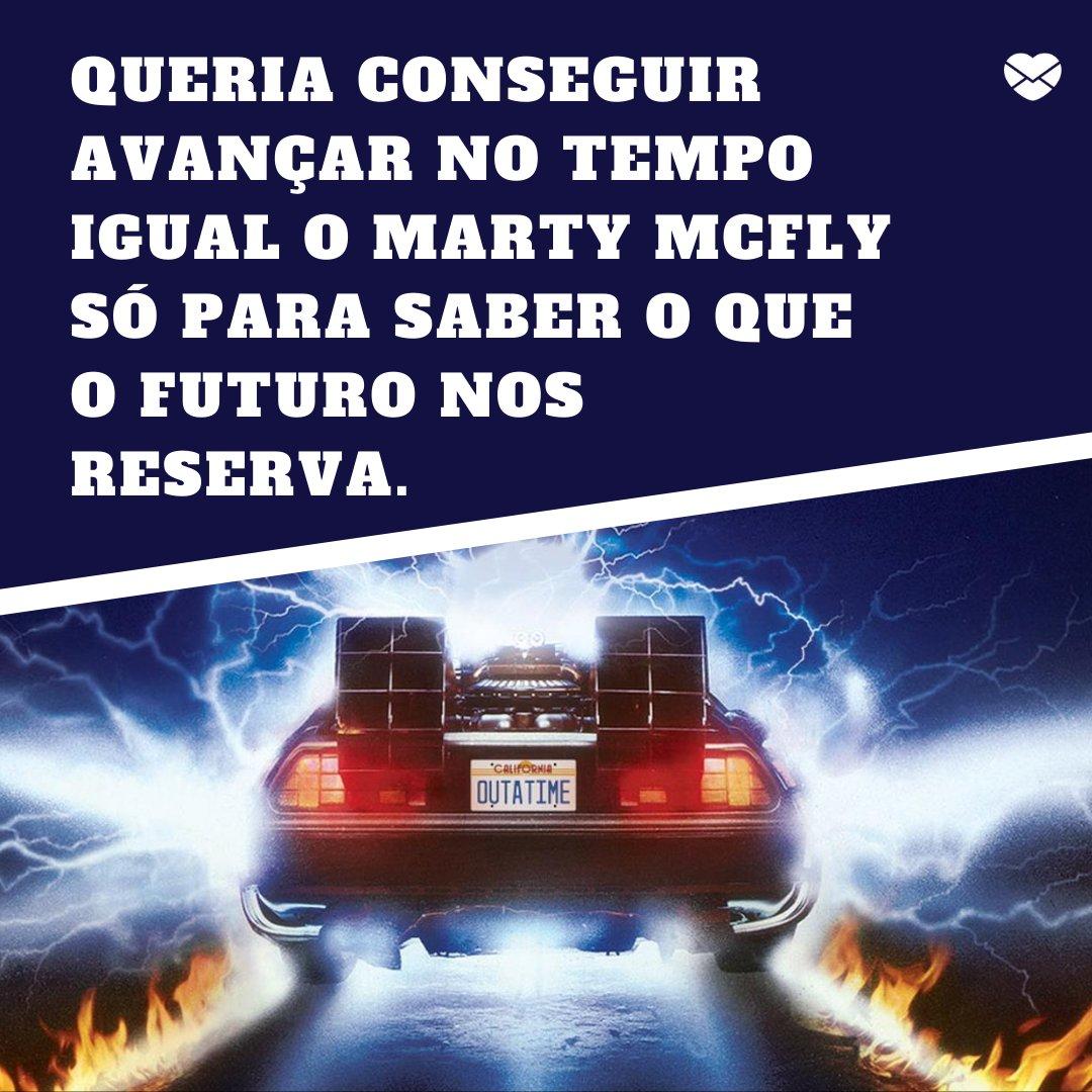 'Queria conseguir avançar no tempo igual o Marty McFly só para saber o que o futuro nos reserva.' - Cantadas nerd