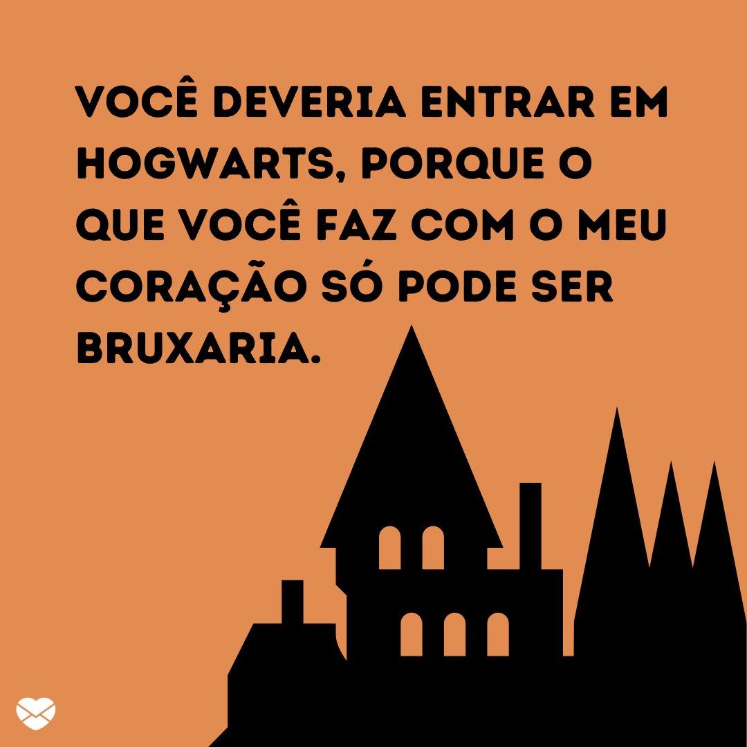 'Você deveria entrar em Hogwarts, porque o que você faz com o meu coração só pode ser bruxaria.' - Cantadas nerd