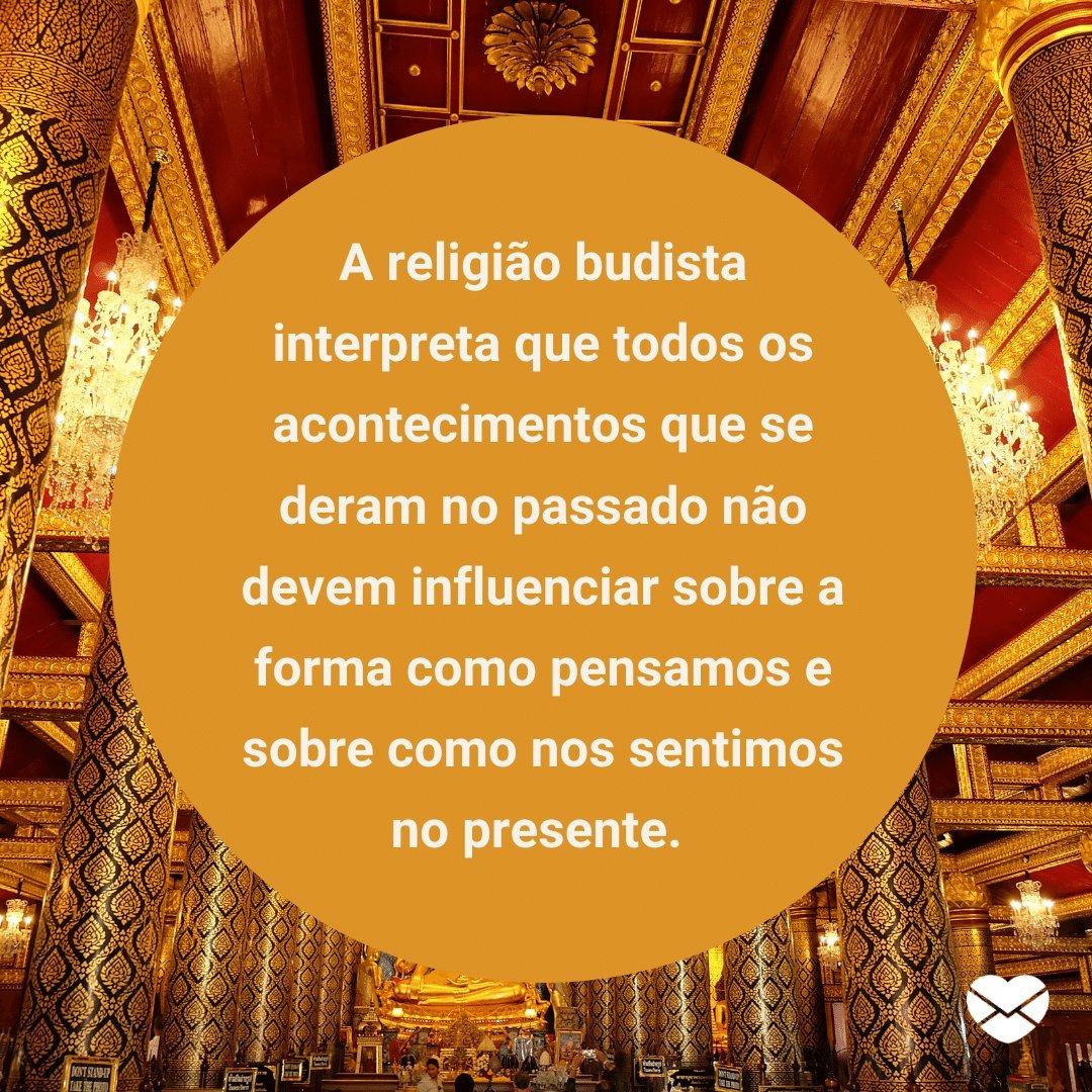 'A religião budista interpreta que todos os acontecimentos que se deram no passado não devem influenciar sobre a forma como pensamos e sobre como nos sentimos no presente.' -  Lições do Budismo