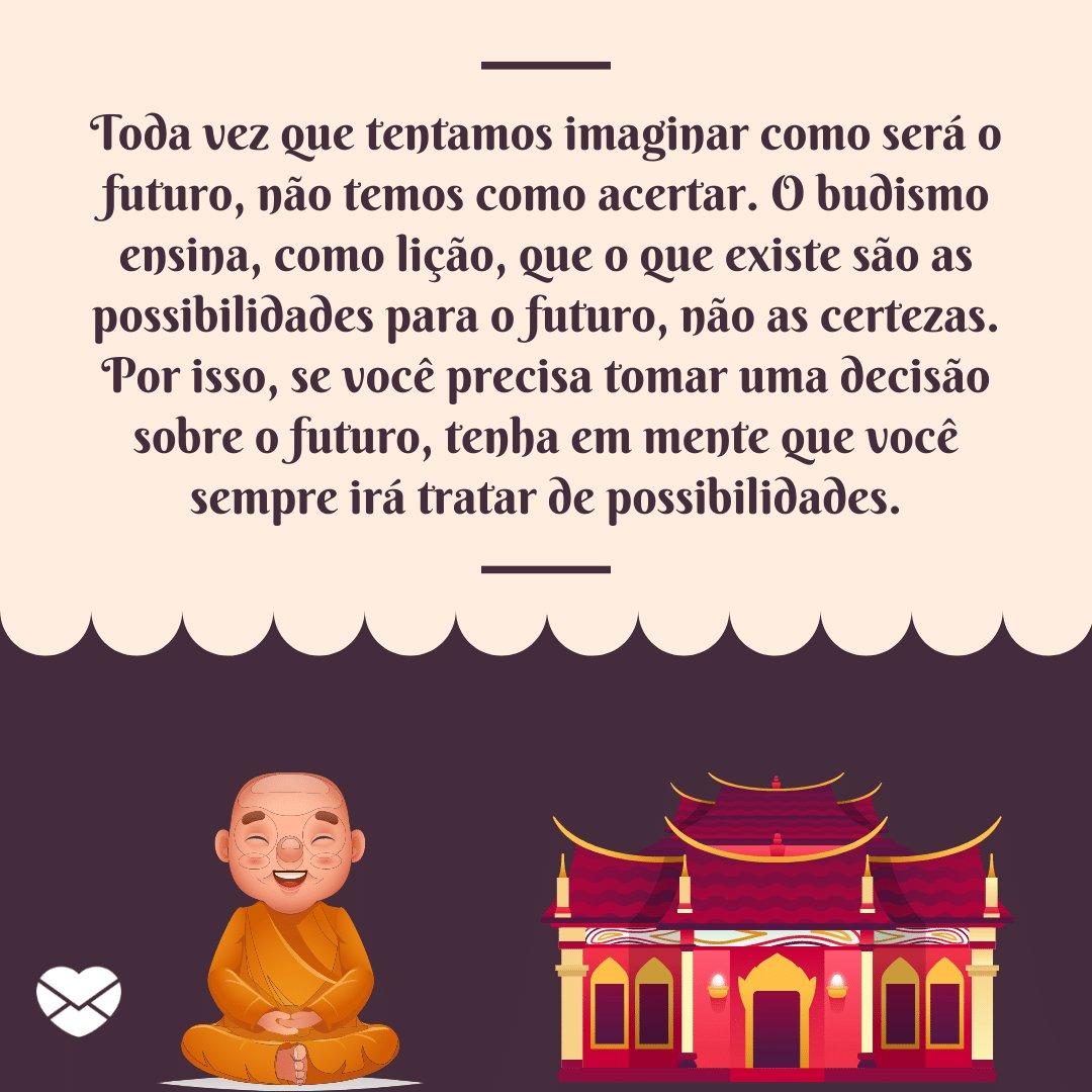 'Toda vez que tentamos imaginar como será o futuro, não temos como acertar. O budismo ensina, como lição, que o que existe são as possibilidades para o futuro, não as certezas. Por isso, se você precisa tomar...' - Lições do Budismo