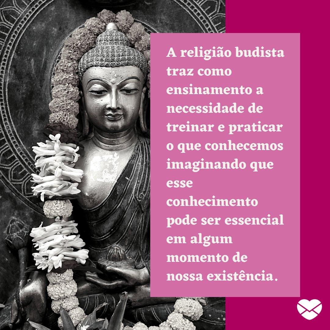 'A religião budista traz como ensinamento a necessidade de treinar e praticar o que conhecemos imaginando que esse conhecimento pode ser essencial em algum momento de nossa existência. ' -  Lições do Budismo