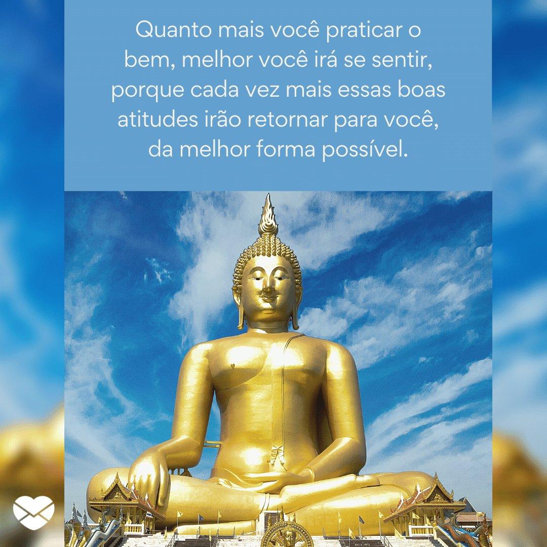 'Quanto mais você praticar o bem, melhor você irá se sentir, porque cada vez mais essas boas atitudes irão retornar para você, da melhor forma possível.' -  Lições do Budismo