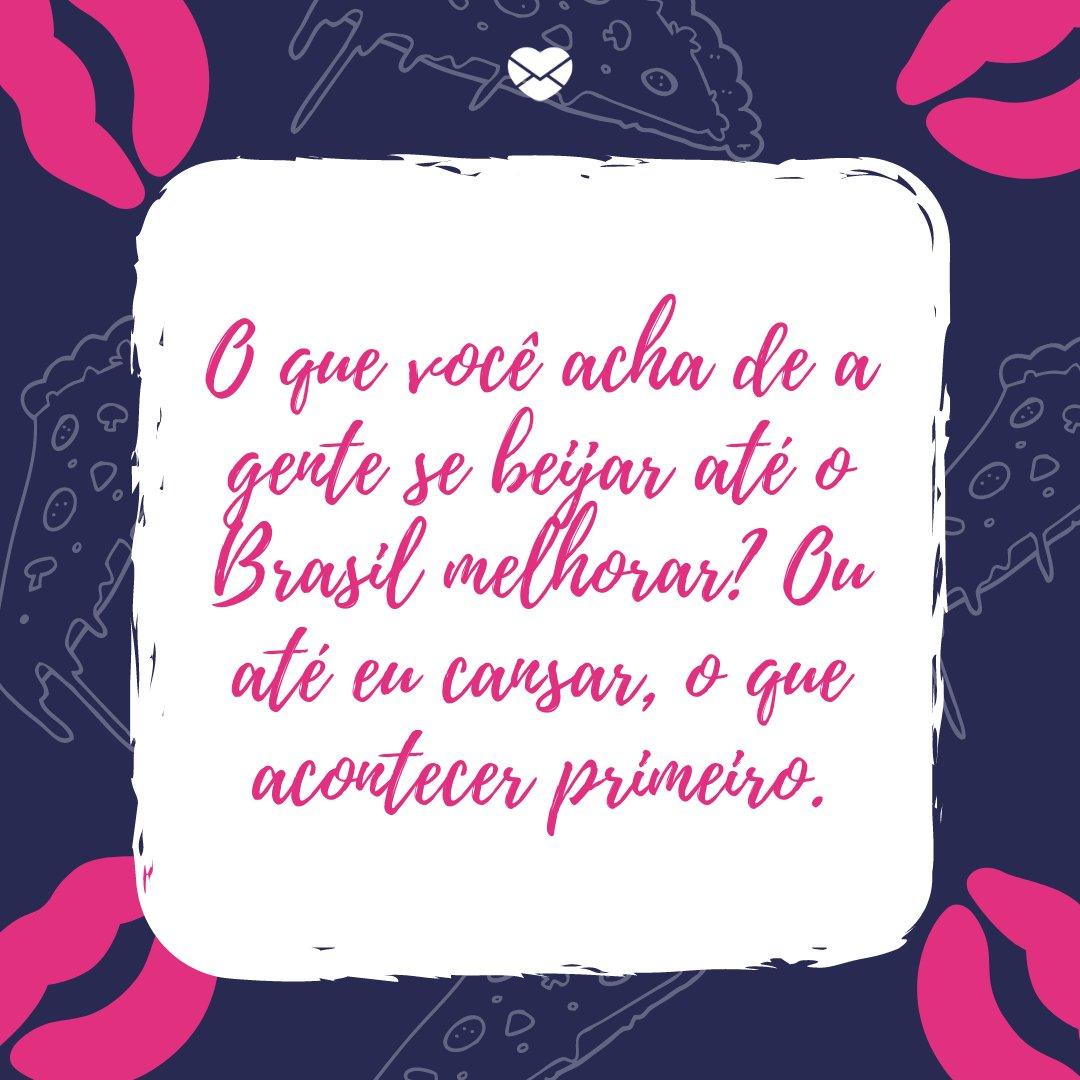 'O que você acha de a gente se beijar até o Brasil melhorar? Ou até eu cansar, o que acontecer primeiro.' -Cantadas de beijo