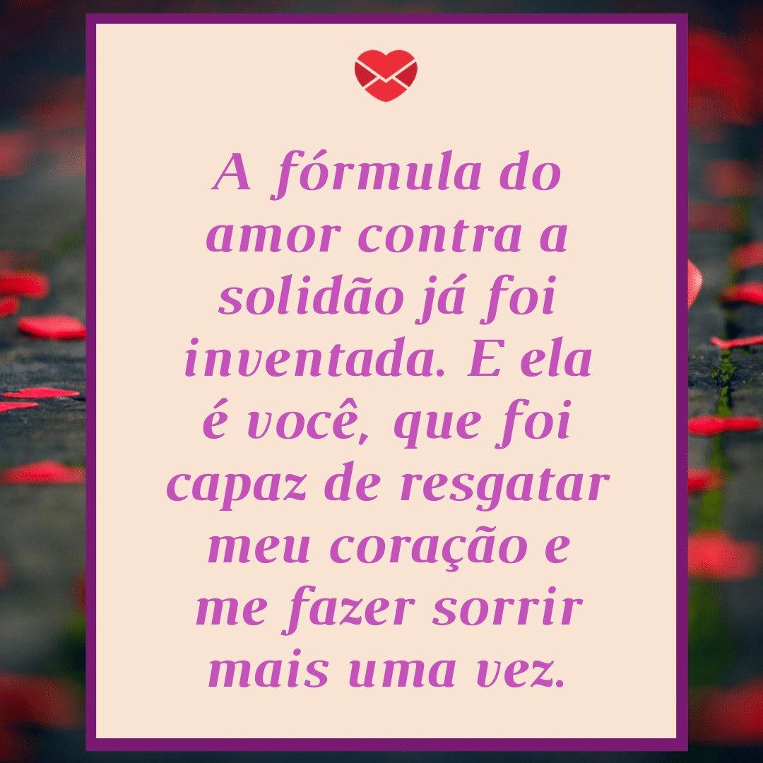 'A fórmula do amor contra a solidão já foi inventada. E ela é você, que foi capaz de resgatar meu coração e me fazer sorrir mais uma vez.' -  Coração curado pelo amor
