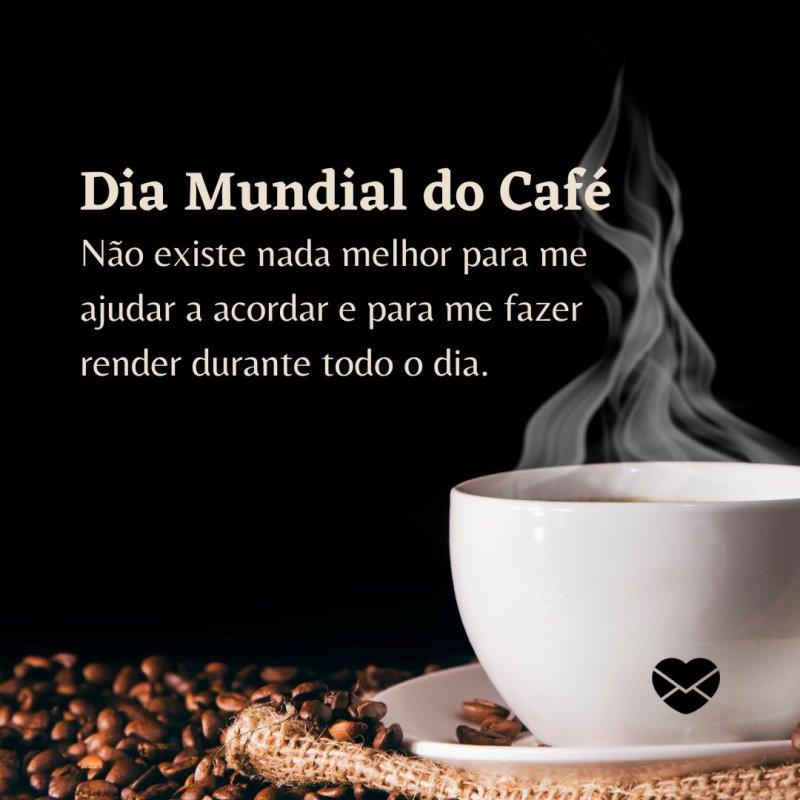 'Para comemorar o Dia Mundial do Café, eu só poderia começar tomando uma boa xícara de café.' -Dia Mundial do Café