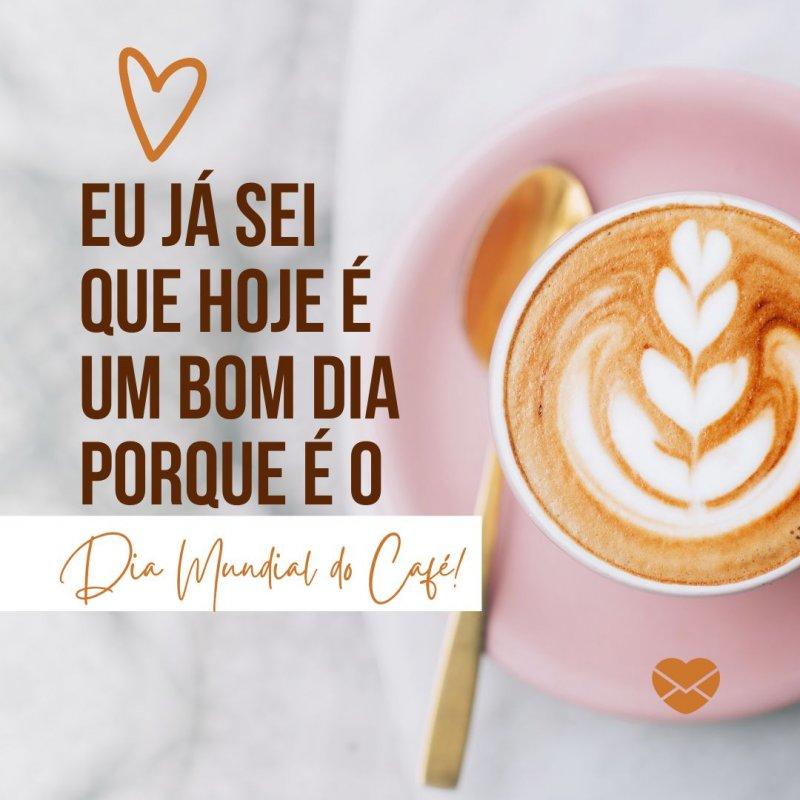 'Eu já sei que hoje é um bom dia porque é o Dia Mundial do Café! ' -Dia Mundial do Café