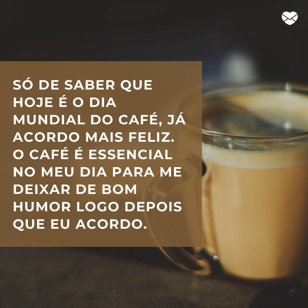 'Só de saber que hoje é o Dia Mundial do Café, já acordo mais feliz. O café é essencial no meu dia para me deixar de bom humor logo depois que eu acordo.' -  Dia Mundial do Café