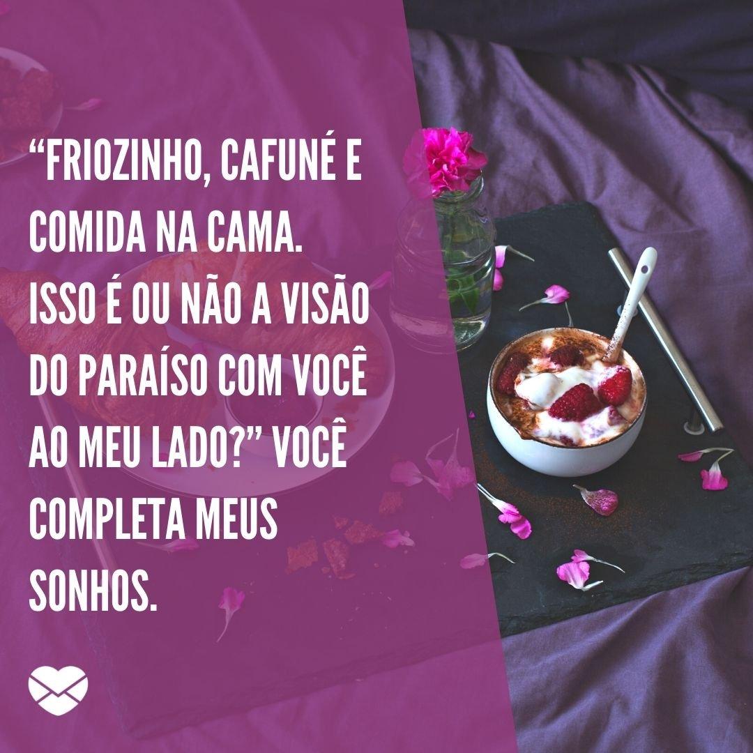 """""""Friozinho, cafuné e comida na cama. Isso é ou não a visão do paraíso com você ao meu lado?"""" Você completa meus sonhos. -  Cantadas para frio"""